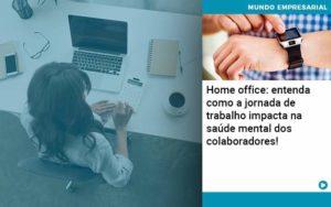 Home Office Entenda Como A Jornada De Trabalho Impacta Na Saude Mental Dos Colaboradores - Compliance Contábil