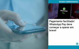 Pagamento Facilitado Whatsapp Pay Deve Comecar A Operar Em Breve - Compliance Contábil