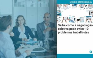 Saiba Como A Negociacao Coletiva Pode Evitar 10 Problemas Trabalhista - Compliance Contábil
