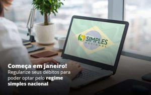 Comeca Em Janeiro Regularize Seus Debitos Para Optar Pelo Regime Simples Nacional Post 1 - Compliance Contábil