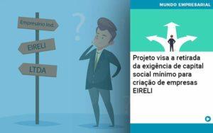 Projeto Visa A Retirada Da Exigência De Capital Social Mínimo Para Criação De Empresas Eireli - Compliance Contábil