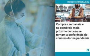 Compras Semanais E No Comercio Mais Proximo De Casa Se Tornam A Preferencia Do Consumidor Na Pandemia - Compliance Contábil