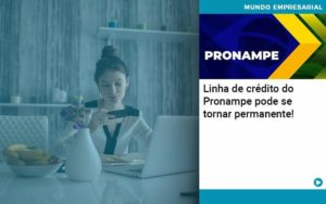 Linha De Credito Do Pronampe Pode Se Tornar Permanente - Compliance Contábil