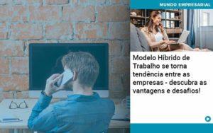 Modelo Hibrido De Trabalho Se Torna Tendencia Entre As Empresas Descubra As Vantagens E Desafios - Compliance Contábil