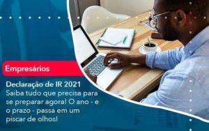 Declaracao De Ir 2021 Saiba Tudo Que Precisa Para Se Preparar Agora O Ano E O Prazo Passa Em Um Piscar De Olhos 1 - Compliance Contábil