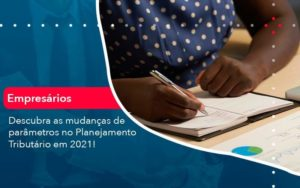 Descubra As Mudancas De Parametros No Planejamento Tributario Em 2021 1 - Compliance Contábil