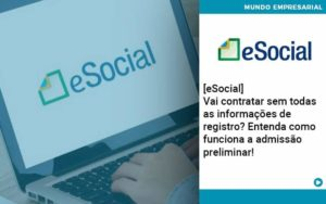 E Social Vai Contratar Sem Todas As Informacoes De Registro Entenda Como Funciona A Admissao Preliminar - Compliance Contábil