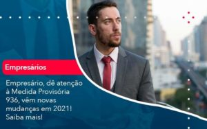Empresario De Atencao A Medida Provisoria 936 Vem Novas Mudancas Em 2021 Saiba Mais 1 - Compliance Contábil