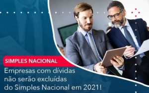 Empresas Com Dividas Nao Serao Excluidas Do Simples Nacional Em 2021 - Compliance Contábil