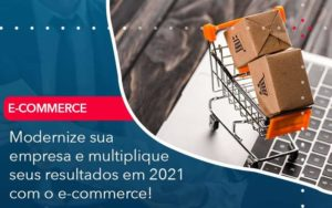 Modernize Sua Empresa E Multiplique Seus Resultados Em 2021 Com O E Commerce - Compliance Contábil