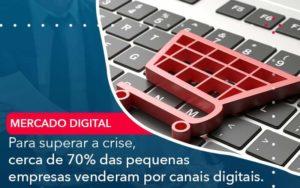 Para Superar A Crise Cerca De 70 Das Pequenas Empresas Venderam Por Canais Digitais - Compliance Contábil