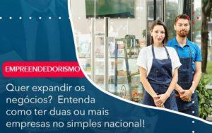 Quer Expandir Os Negocios Entenda Como Ter Duas Ou Mais Empresas No Simples Nacional - Compliance Contábil