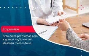 Evite Estes Problemas Com A Apresentacao De Um Atestado Medico Falso 1 - Compliance Contábil
