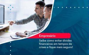 Saiba Como Evitar Dividas Financeiras Em Tempos De Crises E Fique Mais Seguro 1 - Compliance Contábil