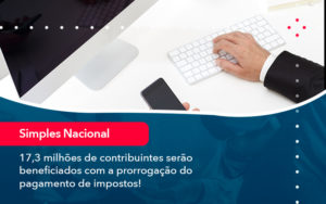17 3 Milhoes De Contribuintes Serao Beneficiados Com A Prorrogacao Do Pagamento De Impostos (1) - Compliance Contábil
