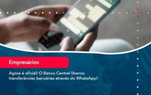 Agora E Oficial O Banco Central Liberou Transferencias Bancarias Atraves Do Whatsapp - Compliance Contábil