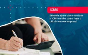 Entenda Agora Como Funciona O Icms E Saiba Como Fazer O Calculo Em Sua Empresa - Compliance Contábil