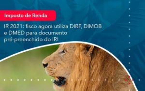 Ir 2021 Fisco Agora Utiliza Dirf Dimob E Dmed Para Documento Pre Preenchido Do Ir 1 - Compliance Contábil