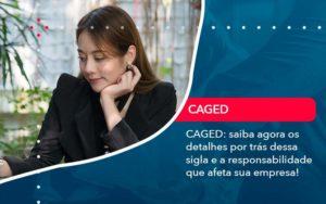 Caged Saiba Agora Os Detalhes Por Tras Dessa Sigla E A Responsabilidade Que Afeta Sua Empresa - Compliance Contábil