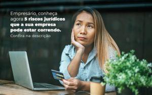 Empresario Conheca Agora 5 Riscos Juridicos Que A Sua Empres Pode Estar Correndo Post 2 - Compliance Contábil