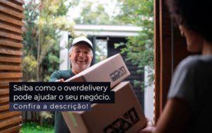 Saiba Como O Overdelivery Pode Ajudar O Seu Negocio Post 1 - Compliance Contábil