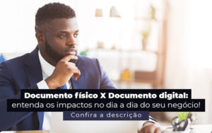 Documento Fisico X Documento Digital Entenda Os Impactos No Dia A Dia Do Seu Negocio Post - Compliance Contábil