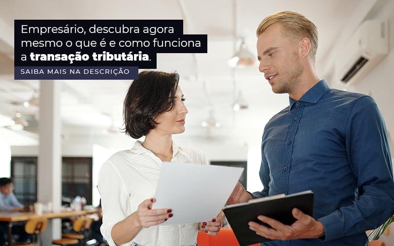 Empresario Descubra Agora Mesmo O Que E E Como Funciona A Transacao Tributaria Post (1) Quero Montar Uma Empresa - Compliance Contábil