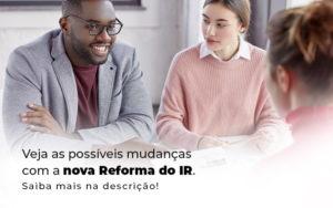 Veja As Possiveis Mudancas Com A Nova Reforma Do Ir Blog (1) - Compliance Contábil