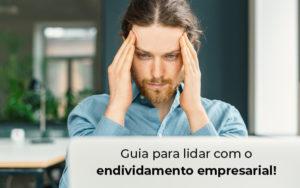 Guia Para Lidar Com O Endividamento Empresarial Blog - Compliance Contábil