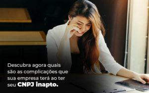 Descubra Agora Quais Sao As Complicacoes Que Sua Empresa Tera Ao Ter Seu Cnpj Inapto Blog - Compliance Contábil